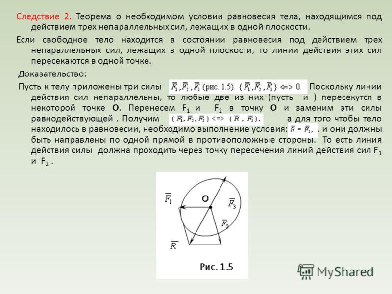 Следствие 2. Теорема о необходимом условии равновесия тела, находящимся под действием трех непараллельных сил, лежащих в одной плоскости. Если свободное тело находится в состоянии равновесия под действием трех непараллельных сил, лежащих в одной плос
