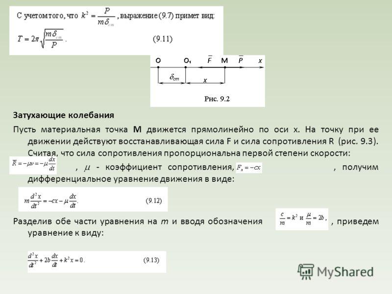 Затухающие колебания Пусть материальная точка М движется прямолинейно по оси x. На точку при ее движении действуют восстанавливающая сила F и сила сопротивления R (рис. 9.3). Считая, что сила сопротивления пропорциональна первой степени скорости:, -