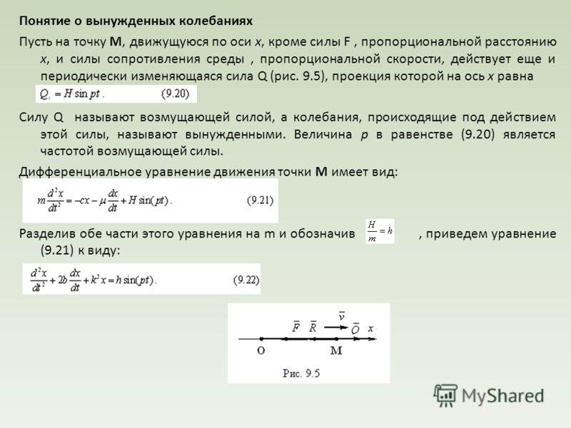 Понятие о вынужденных колебаниях Пусть на точку М, движущуюся по оси x, кроме силы F, пропорциональной расстоянию x, и силы сопротивления среды, пропорциональной скорости, действует еще и периодически изменяющаяся сила Q (рис. 9.5), проекция которой