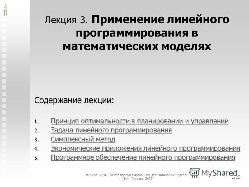 Применение линейного программирования в математических моделях (с) Н.М. Светлов, 2007 1/ 23 Лекция 3. Применение линейного программирования в математических моделях Содержание лекции: 1. Принцип оптимальности в планировании и управлении Принцип оптим