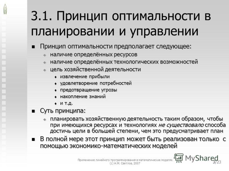 Применение линейного программирования в математических моделях (с) Н.М. Светлов, 2007 3/ 23 3.1. Принцип оптимальности в планировании и управлении Принцип оптимальности предполагает следующее: Принцип оптимальности предполагает следующее: наличие опр