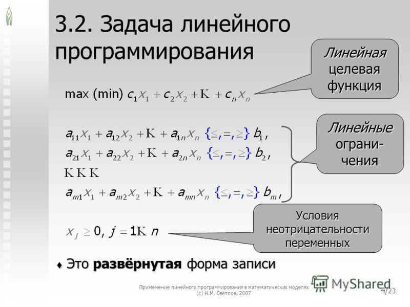 Применение линейного программирования в математических моделях (с) Н.М. Светлов, 2007 4/ 23 3.2. Задача линейного программирования Это развёрнутая форма записи Это развёрнутая форма записи Линейная целевая функция Линейные ограни- чения Условия неотр