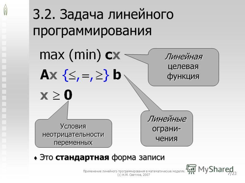 Применение линейного программирования в математических моделях (с) Н.М. Светлов, 2007 7/ 23 3.2. Задача линейного программирования Это стандартная форма записи Это стандартная форма записи Линейная целевая функция Линейные ограни- чения Условия неотр