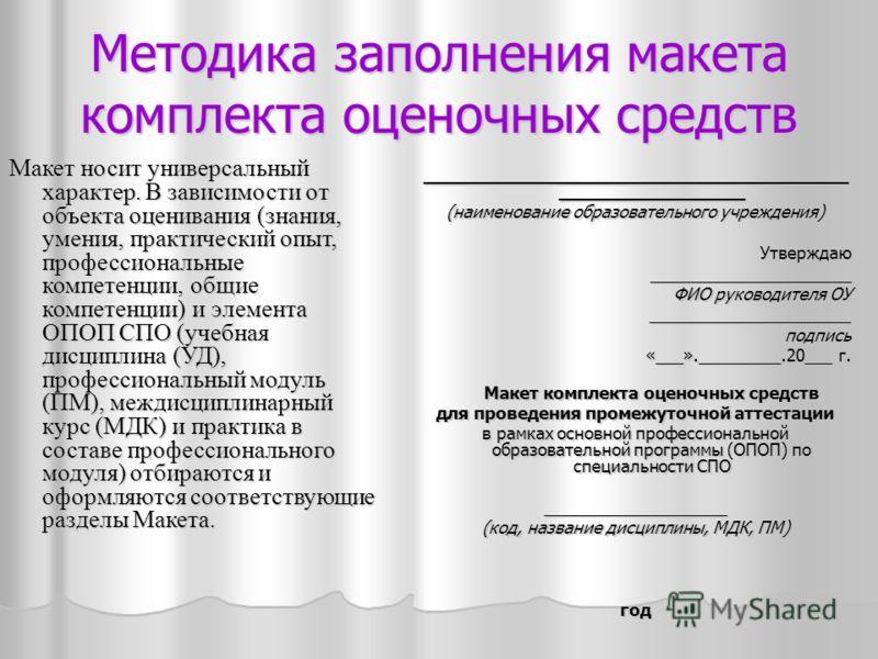 Методика заполнения макета комплекта оценочных средств Макет носит универсальный характер. В зависимости от объекта оценивания (знания, умения, практический опыт, профессиональные компетенции, общие компетенции) и элемента ОПОП СПО (учебная дисциплин