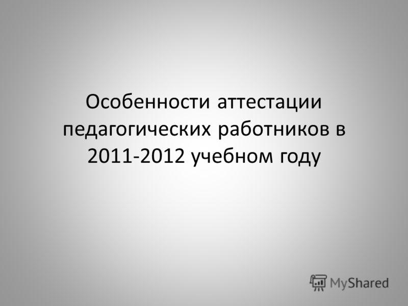 Особенности аттестации педагогических работников в 2011-2012 учебном году