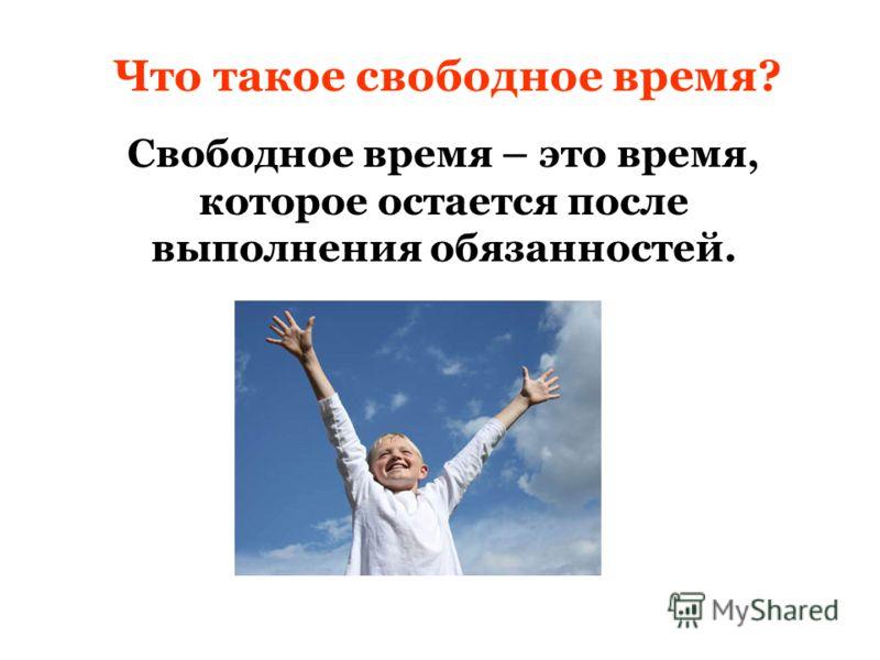 Что такое свободное время? Свободное время – это время, которое остается после выполнения обязанностей.