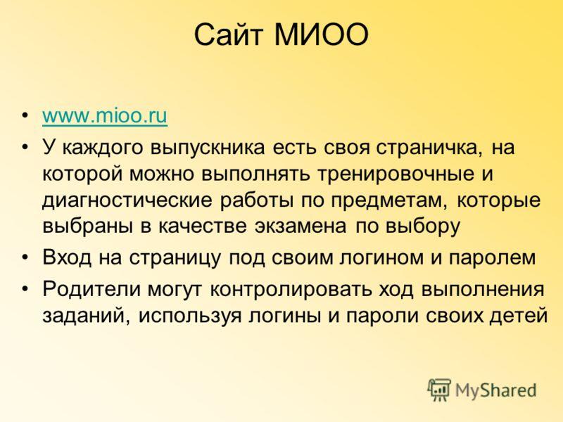Сайт МИОО www.mioo.ru У каждого выпускника есть своя страничка, на которой можно выполнять тренировочные и диагностические работы по предметам, которые выбраны в качестве экзамена по выбору Вход на страницу под своим логином и паролем Родители могут