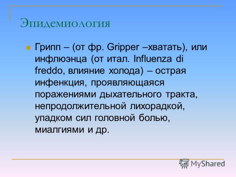 Грипп – (от фр. Gripper –хватать), или инфлюэнца (от итал. Influenza di freddo, влияние холода) – острая инфенкция, проявляющаяся поражениями дыхательного тракта, непродолжительной лихорадкой, упадком сил головной болью, миалгиями и др. Эпидемиология