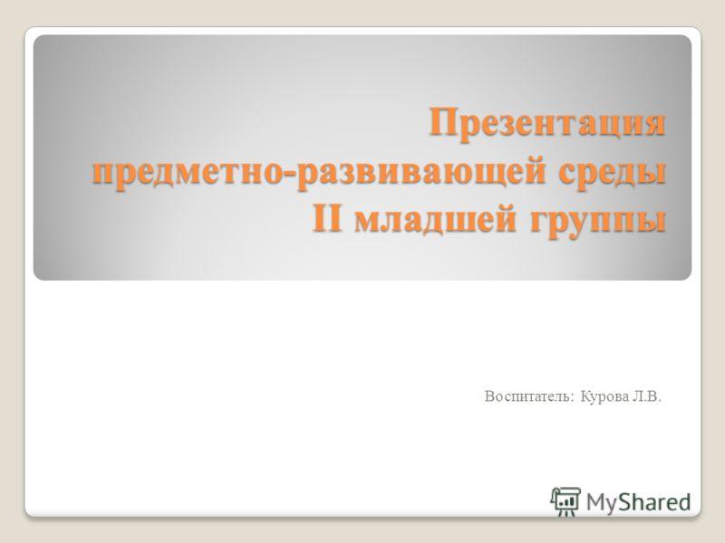 Презентация предметно-развивающей среды II младшей группы Воспитатель: Курова Л.В.