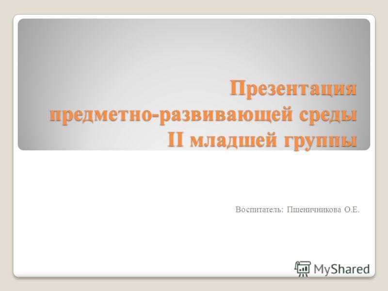 Презентация предметно-развивающей среды II младшей группы Воспитатель: Пшеничникова О.Е.