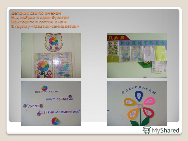 Детский сад по именам Нас собрал в один букетик Приходите в гостим к нам В группу «Цветик-семицветик»