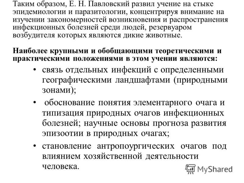 Таким образом, Е. Н. Павловский развил учение на стыке эпидемиологии и паразитологии, концентрируя внимание на изучении закономерностей возникновения и распространения инфекционных болезней среди людей, резервуаром возбудителя которых являются дикие