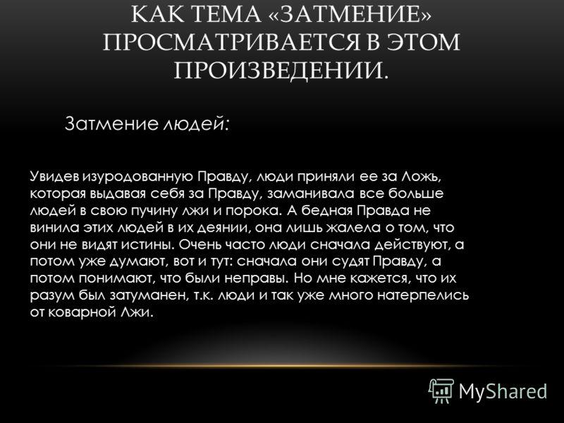 КАК ТЕМА «ЗАТМЕНИЕ» ПРОСМАТРИВАЕТСЯ В ЭТОМ ПРОИЗВЕДЕНИИ. Затмение людей: Увидев изуродованную Правду, люди приняли ее за Ложь, которая выдавая себя за Правду, заманивала все больше людей в свою пучину лжи и порока. А бедная Правда не винила этих люде