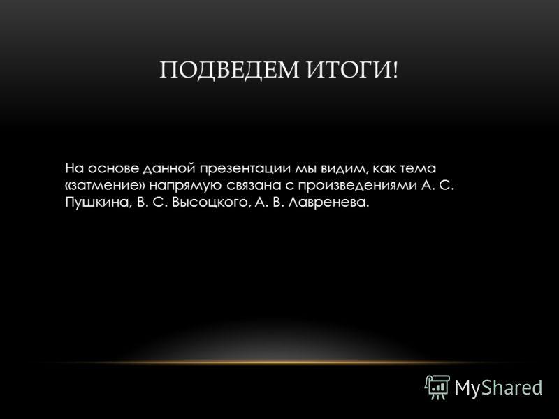 ПОДВЕДЕМ ИТОГИ! На основе данной презентации мы видим, как тема «затмение» напрямую связана с произведениями А. С. Пушкина, В. С. Высоцкого, А. В. Лавренева.