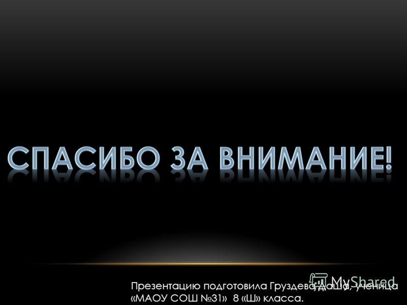 Презентацию подготовила Груздева Даша, ученица «МАОУ СОШ 31» 8 «Ш» класса.