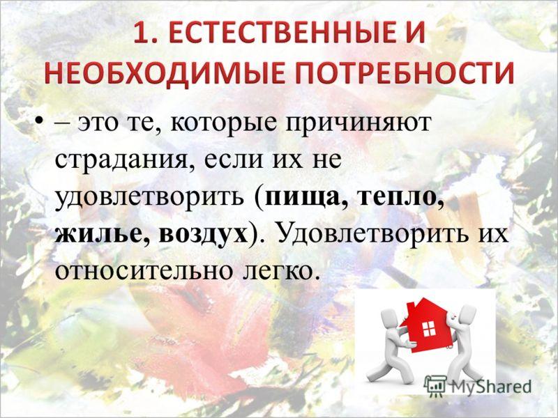 – это те, которые причиняют страдания, если их не удовлетворить (пища, тепло, жилье, воздух). Удовлетворить их относительно легко.