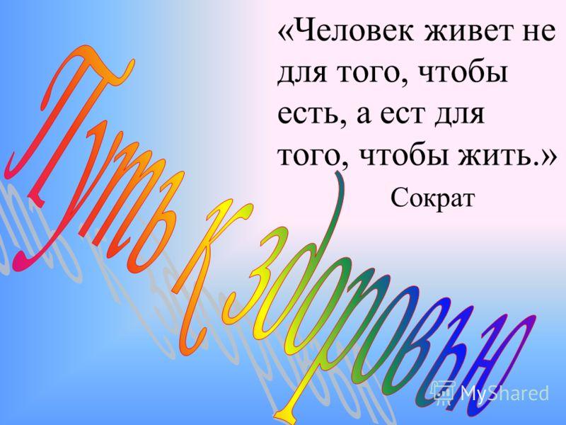 «Человек живет не для того, чтобы есть, а ест для того, чтобы жить.» Сократ