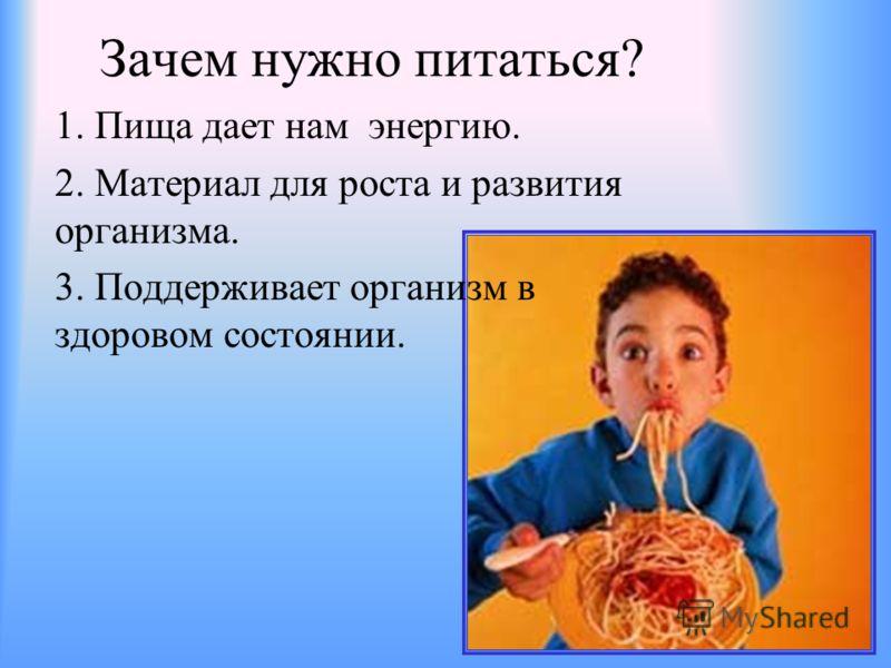 Зачем нужно питаться? 1. Пища дает нам энергию. 2. Материал для роста и развития организма. 3. Поддерживает организм в здоровом состоянии.
