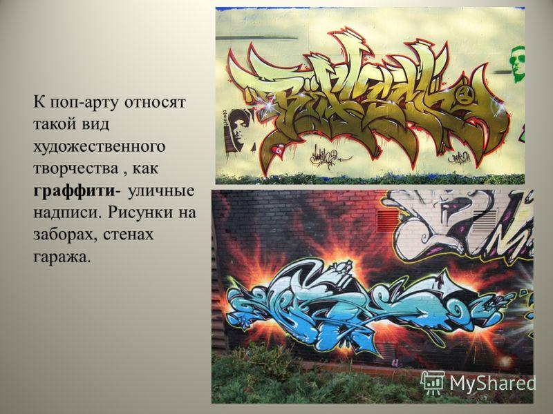 К поп-арту относят такой вид художественного творчества, как граффити- уличные надписи. Рисунки на заборах, стенах гаража.