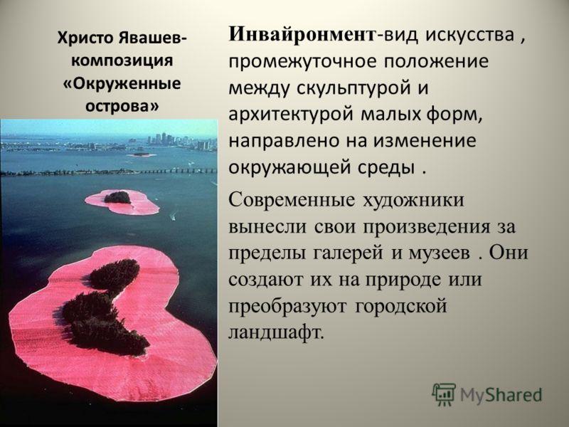 Христо Явашев- композиция «Окруженные острова» Инвайронмент -вид искусства, промежуточное положение между скульптурой и архитектурой малых форм, направлено на изменение окружающей среды. Современные художники вынесли свои произведения за пределы гале