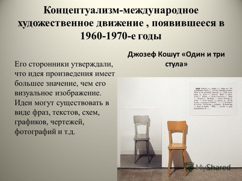 Концептуализм-международное художественное движение, появившееся в 1960-1970-е годы Его сторонники утверждали, что идея произведения имеет большее значение, чем его визуальное изображение. Идеи могут существовать в виде фраз, текстов, схем, графиков,
