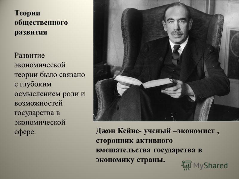 Теории общественного развития Джон Кейнс- ученый –экономист, сторонник активного вмешательства государства в экономику страны. Развитие экономической теории было связано с глубоким осмыслением роли и возможностей государства в экономической сфере.