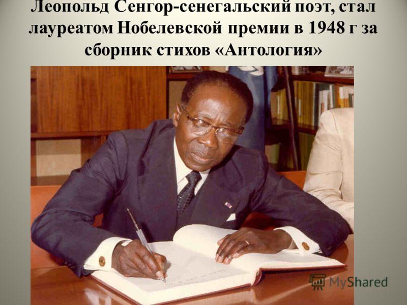 Леопольд Сенгор-сенегальский поэт, стал лауреатом Нобелевской премии в 1948 г за сборник стихов «Антология»