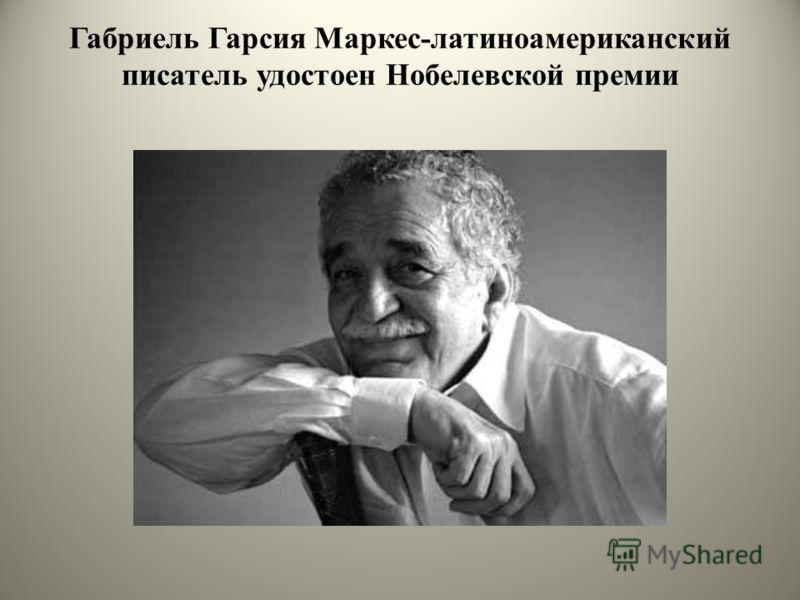 Габриель Гарсия Маркес-латиноамериканский писатель удостоен Нобелевской премии