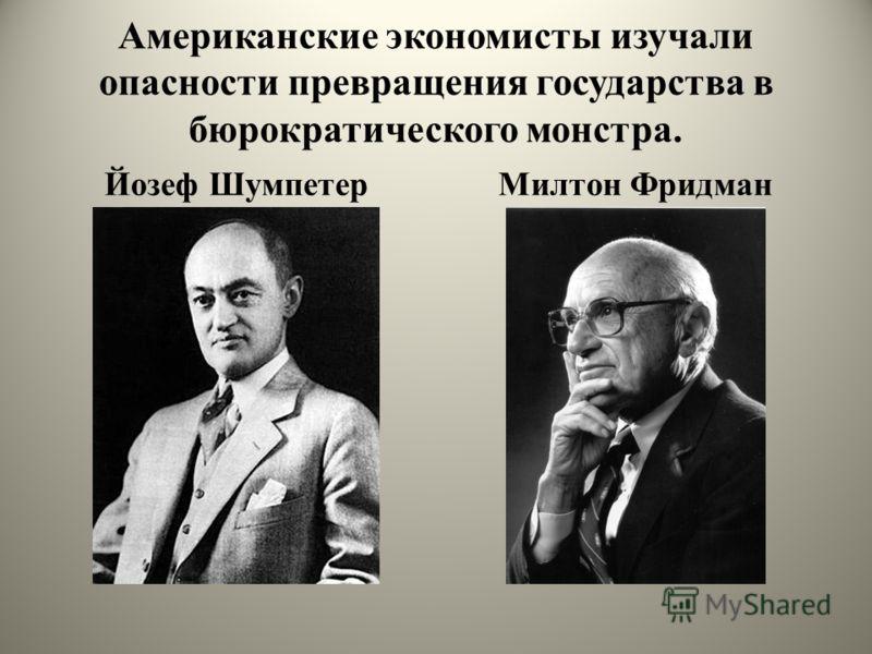 Американские экономисты изучали опасности превращения государства в бюрократического монстра. Йозеф ШумпетерМилтон Фридман
