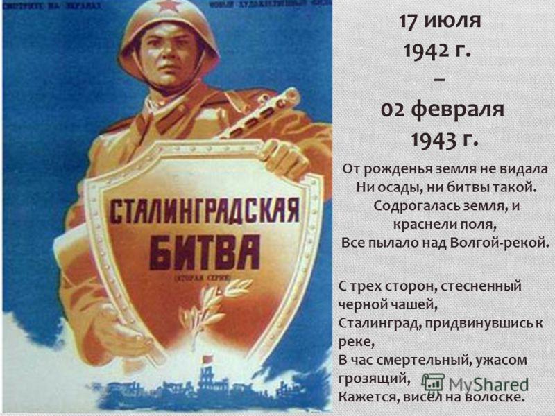 17 июля 1942 г. – 02 февраля 1943 г. От рожденья земля не видала Ни осады, ни битвы такой. Содрогалась земля, и краснели поля, Все пылало над Волгой-рекой. С трех сторон, стесненный черной чашей, Сталинград, придвинувшись к реке, В час смертельный, у