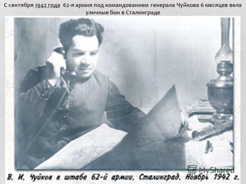 С сентября 1942 года 62-я армия под командованием генерала Чуйкова 6 месяцев вела уличные бои в Сталинграде