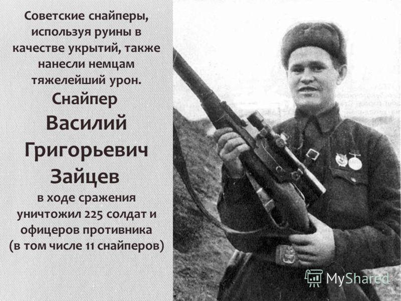 Советские снайперы, используя руины в качестве укрытий, также нанесли немцам тяжелейший урон. Снайпер Василий Григорьевич Зайцев в ходе сражения уничтожил 225 солдат и офицеров противника (в том числе 11 снайперов)
