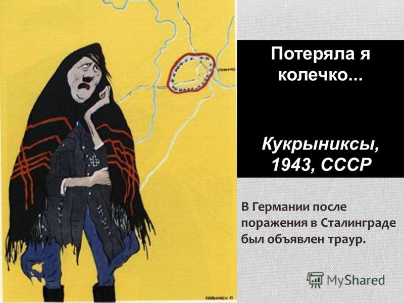 Потеряла я колечко... Кукрыниксы, 1943, СССР В Германии после поражения в Сталинграде был объявлен траур.