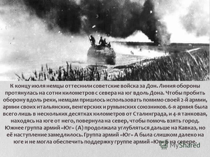 К концу июля немцы оттеснили советские войска за Дон. Линия обороны протянулась на сотни километров с севера на юг вдоль Дона. Чтобы пробить оборону вдоль реки, немцам пришлось использовать помимо своей 2-й армии, армии своих итальянских, венгерских
