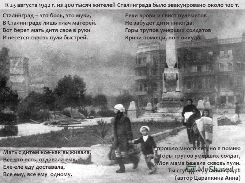К 23 августа 1942 г. из 400 тысяч жителей Сталинграда было эвакуировано около 100 т. Сталинград – это боль, это муки, В Сталинграде лишь плач матерей. Вот берет мать дитя свое в руки И несется сквозь пули быстрей. Реки крови и свист пулеметов Не забу