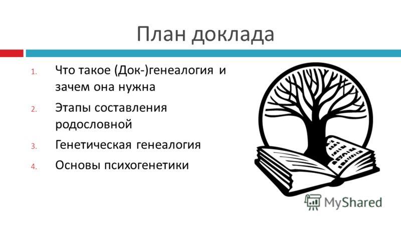 План доклада 1. Что такое (Док-)генеалогия и зачем она нужна 2. Этапы составления родословной 3. Генетическая генеалогия 4. Основы психогенетики