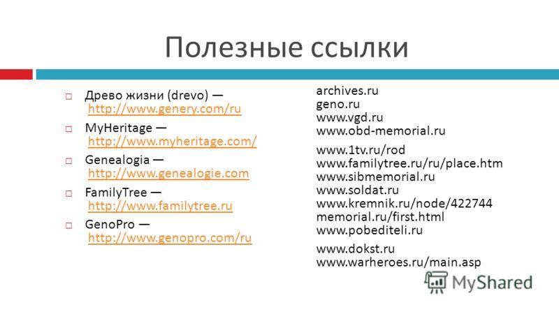 Полезные ссылки Древо жизни (drevo) http://www.genery.com/ru http://www.genery.com/ru MyHeritage http://www.myheritage.com/http://www.myheritage.com/ Genealogia http://www.genealogie.com http://www.genealogie.com FamilyTree http://www.familytree.ru h