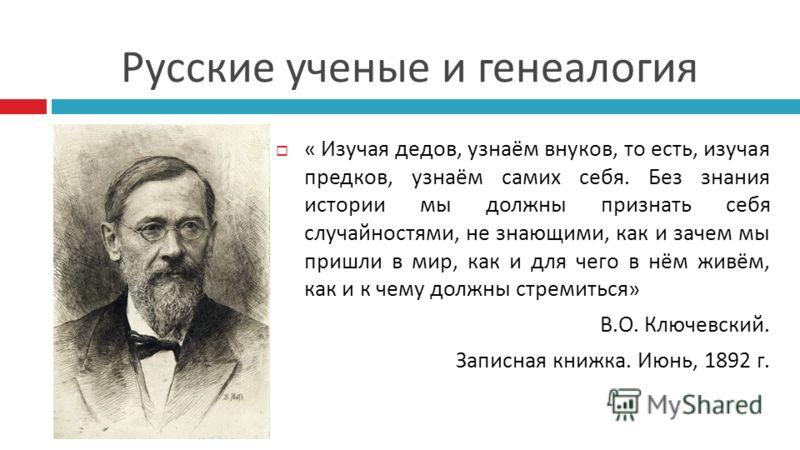 Русские ученые и генеалогия « Изучая дедов, узнаём внуков, то есть, изучая предков, узнаём самих себя. Без знания истории мы должны признать себя случайностями, не знающими, как и зачем мы пришли в мир, как и для чего в нём живём, как и к чему должны