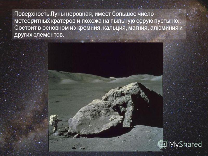 Поверхность Луны неровная, имеет большое число метеоритных кратеров и похожа на пыльную серую пустыню. Состоит в основном из кремния, кальция, магния, алюминия и других элементов.