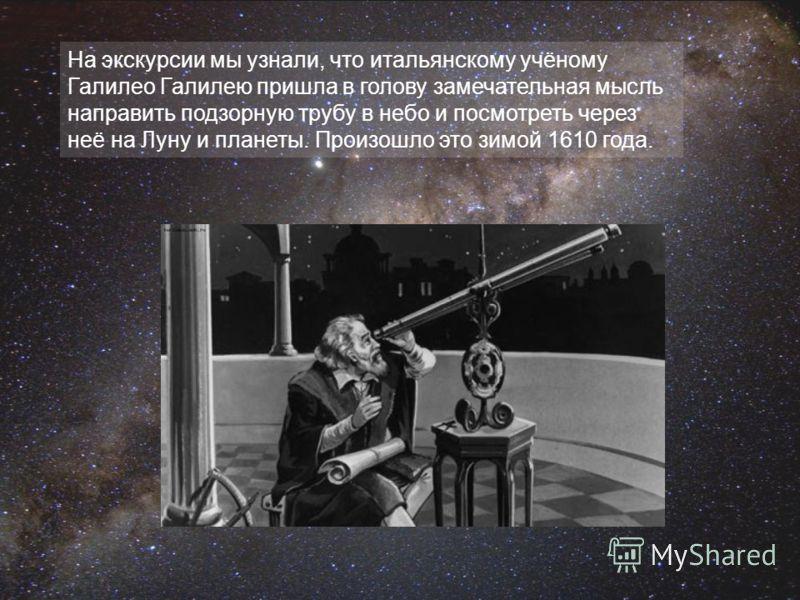 На экскурсии мы узнали, что итальянскому учёному Галилео Галилею пришла в голову замечательная мысль направить подзорную трубу в небо и посмотреть через неё на Луну и планеты. Произошло это зимой 1610 года.