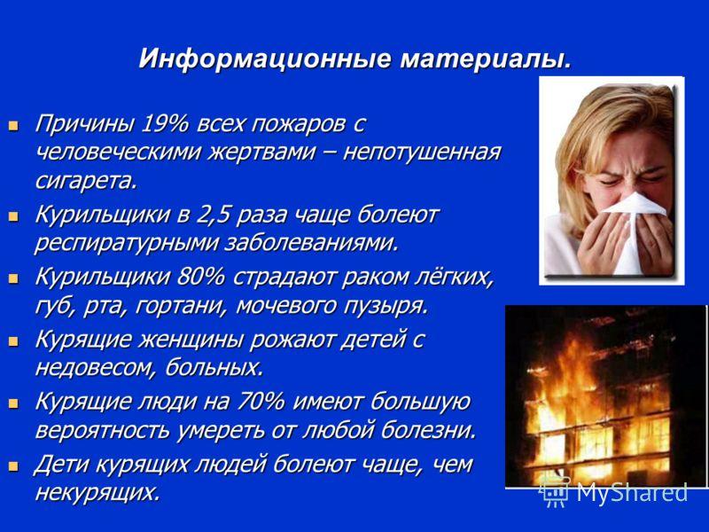 Информационные материалы. Причины 19% всех пожаров с человеческими жертвами – непотушенная сигарета. Причины 19% всех пожаров с человеческими жертвами – непотушенная сигарета. Курильщики в 2,5 раза чаще болеют респиратурными заболеваниями. Курильщики