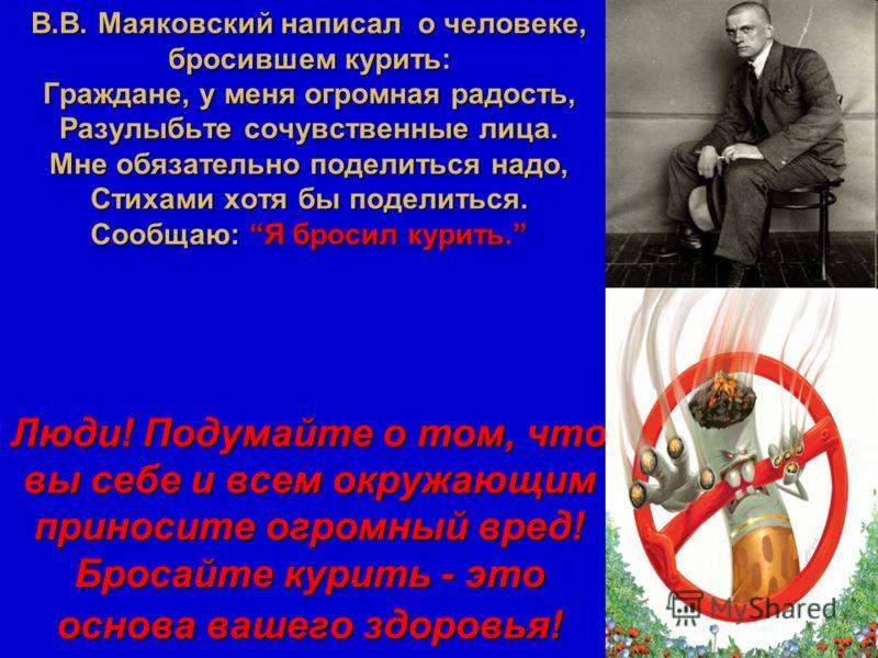 В.В. Маяковский написал о человеке, бросившем курить: Граждане, у меня огромная радость, Разулыбьте сочувственные лица. Мне обязательно поделиться надо, Стихами хотя бы поделиться. Сообщаю: Я бросил курить. Люди! Подумайте о том, что вы себе и всем о