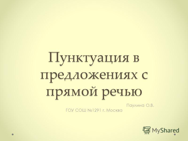 Пунктуация в предложениях с прямой речью Паулина О.В. ГОУ СОШ 1291 г. Москва