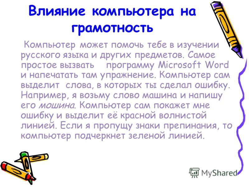 Влияние компьютера на грамотность Компьютер может помочь тебе в изучении русского языка и других предметов. Самое простое вызвать программу Microsoft Word и напечатать там упражнение. Компьютер сам выделит слова, в которых ты сделал ошибку. Например,