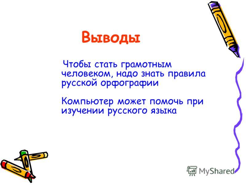 Выводы Чтобы стать грамотным человеком, надо знать правила русской орфографии Компьютер может помочь при изучении русского языка