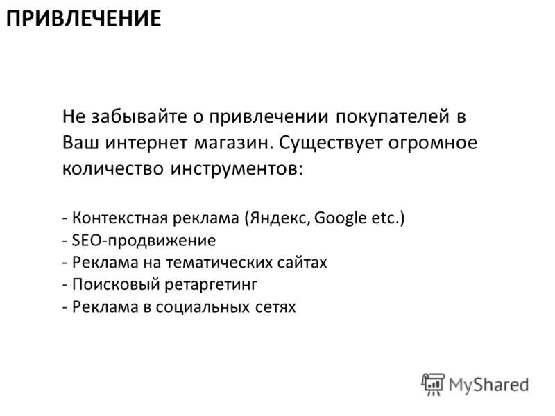 Не забывайте о привлечении покупателей в Ваш интернет магазин. Существует огромное количество инструментов: - Контекстная реклама (Яндекс, Google etc.) - SEO-продвижение - Реклама на тематических сайтах - Поисковый ретаргетинг - Реклама в социальных