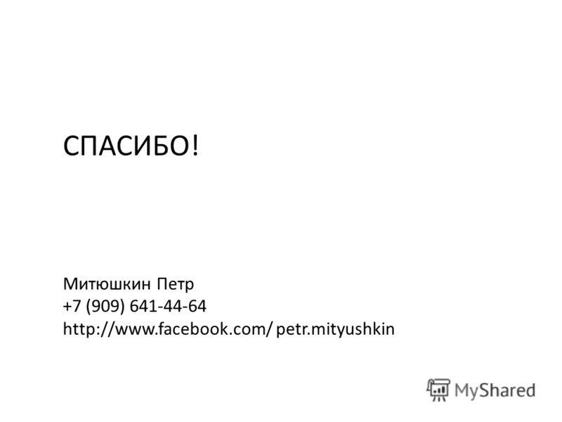 Митюшкин Петр +7 (909) 641-44-64 http://www.facebook.com/ petr.mityushkin СПАСИБО!