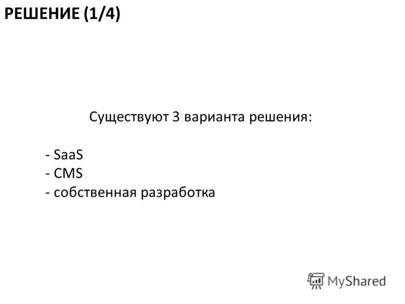 Существуют 3 варианта решения: - SaaS - CMS - собственная разработка РЕШЕНИЕ (1/4)