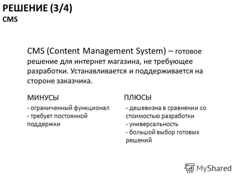 CMS (Content Management System) – готовое решение для интернет магазина, не требующее разработки. Устанавливается и поддерживается на стороне заказчика. РЕШЕНИЕ (3/4) CMS МИНУСЫ ПЛЮСЫ - ограниченный функционал - требует постоянной поддержки - дешевиз