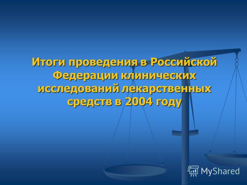 Итоги проведения в Российской Федерации клинических исследований лекарственных средств в 2004 году